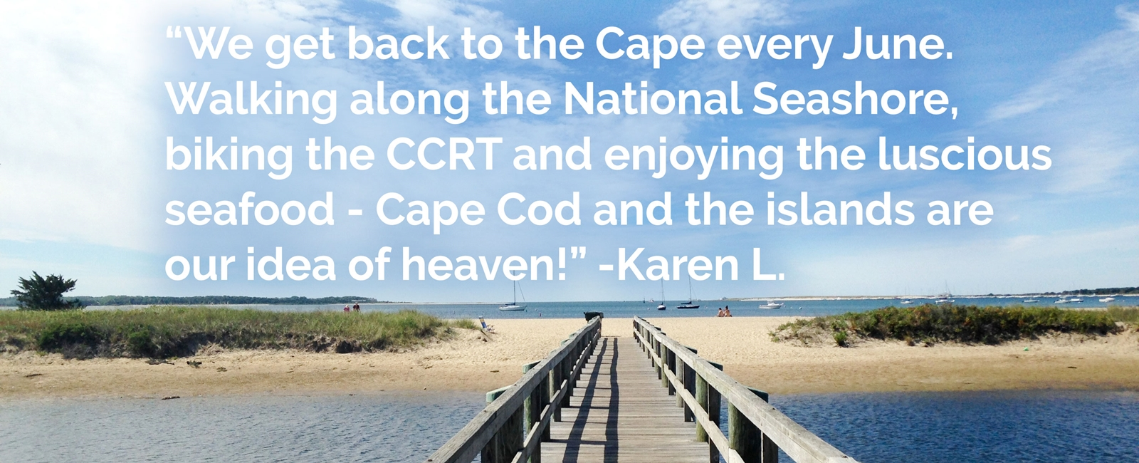 Family. Tradition. Great food. Beautiful sunsets. That relaxing deep breath we take when we cross the bridge. So many reasons to Get Back to the Cape and Islands.